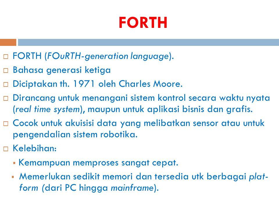 FORTH  FORTH (FOuRTH-generation language).  Bahasa generasi ketiga  Diciptakan th. 1971 oleh Charles Moore.  Dirancang untuk menangani sistem kont