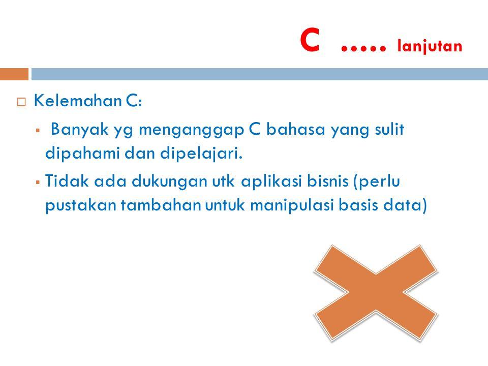 C..... lanjutan  Kelemahan C:  Banyak yg menganggap C bahasa yang sulit dipahami dan dipelajari.  Tidak ada dukungan utk aplikasi bisnis (perlu pus