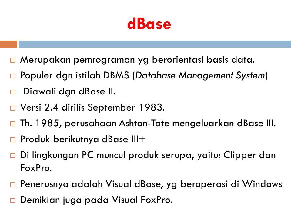 dBase  Merupakan pemrograman yg berorientasi basis data.  Populer dgn istilah DBMS (Database Management System)  Diawali dgn dBase II.  Versi 2.4