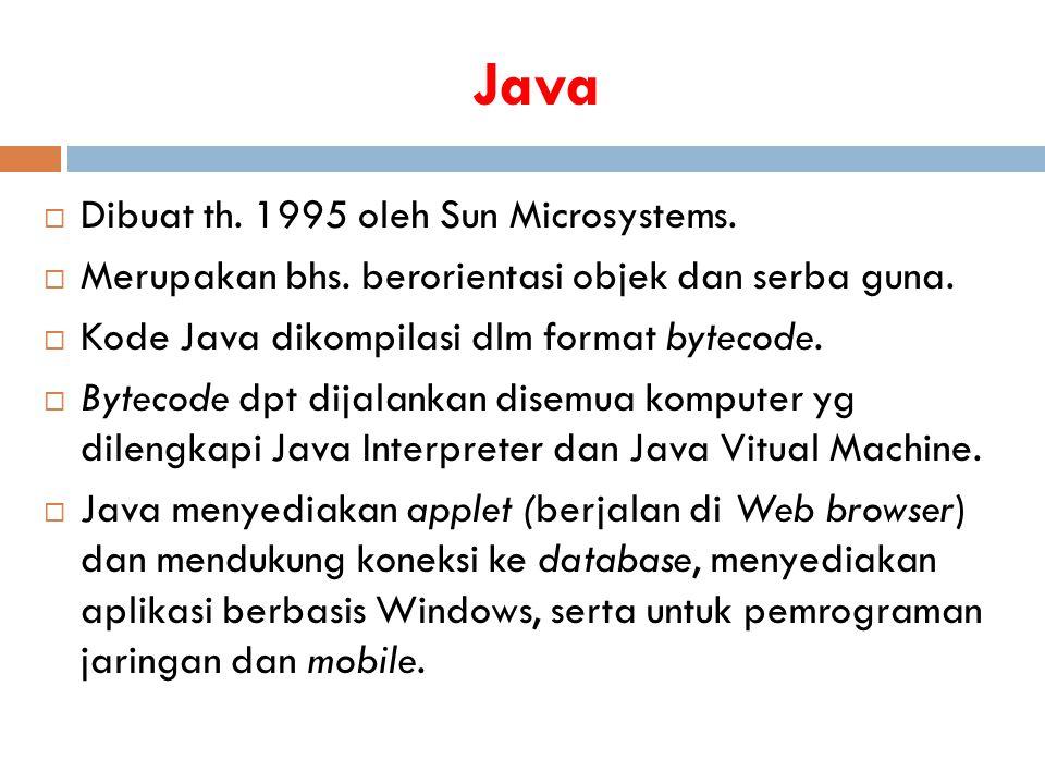 Java  Dibuat th. 1995 oleh Sun Microsystems.  Merupakan bhs. berorientasi objek dan serba guna.  Kode Java dikompilasi dlm format bytecode.  Bytec
