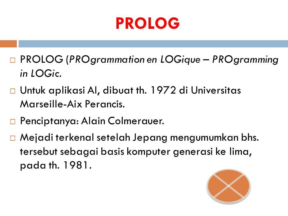 PROLOG  PROLOG (PROgrammation en LOGique – PROgramming in LOGic.  Untuk aplikasi AI, dibuat th. 1972 di Universitas Marseille-Aix Perancis.  Pencip