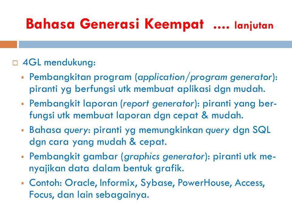 Bahasa Generasi Keempat.... lanjutan  4GL mendukung:  Pembangkitan program (application/program generator): piranti yg berfungsi utk membuat aplikas