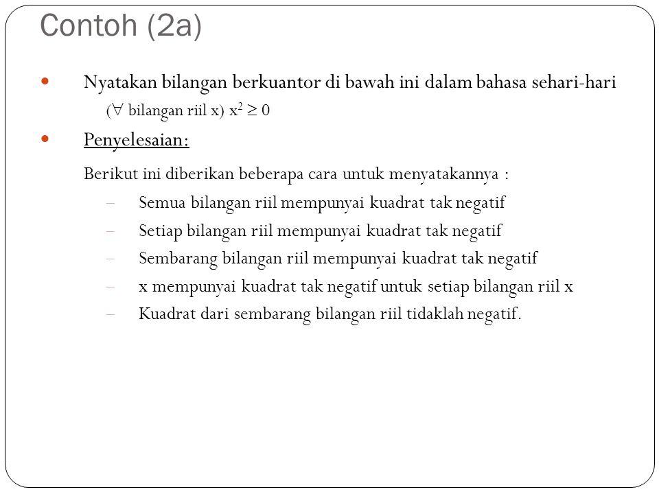 Contoh (2a) Nyatakan bilangan berkuantor di bawah ini dalam bahasa sehari-hari (  bilangan riil x) x 2  0 Penyelesaian: Berikut ini diberikan bebera