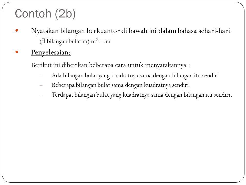 Contoh (2b) Nyatakan bilangan berkuantor di bawah ini dalam bahasa sehari-hari (  bilangan bulat m) m 2 = m Penyelesaian: Berikut ini diberikan beber