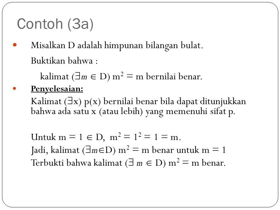 Contoh (3a) Misalkan D adalah himpunan bilangan bulat. Buktikan bahwa : kalimat (  m  D) m 2 = m bernilai benar. Penyelesaian: Kalimat (  x) p(x) b