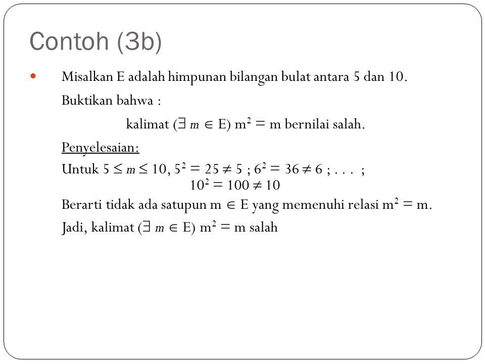Contoh (3b) Misalkan E adalah himpunan bilangan bulat antara 5 dan 10. Buktikan bahwa : kalimat (  m  E) m 2 = m bernilai salah. Penyelesaian: Untuk
