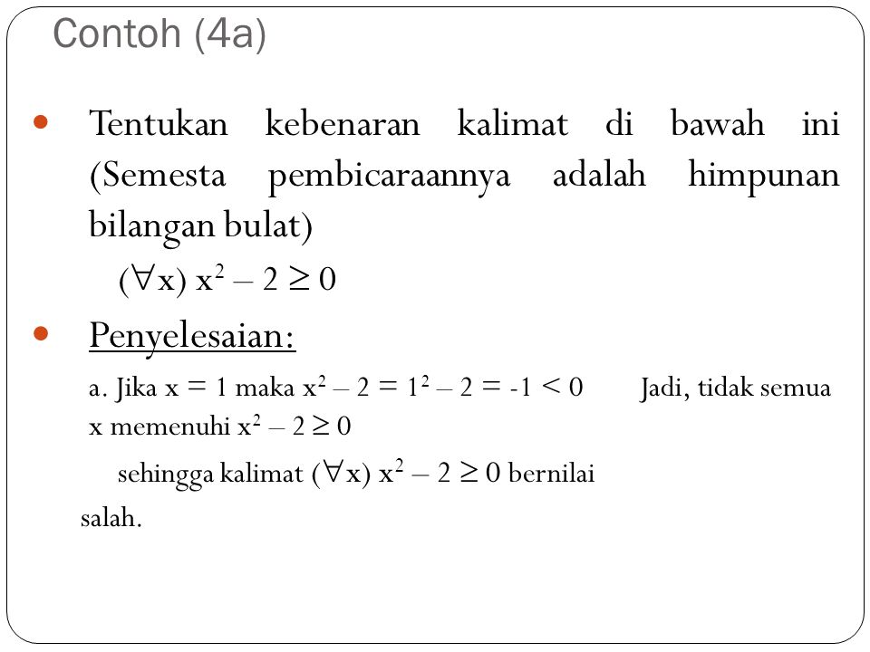 Contoh (4a) Tentukan kebenaran kalimat di bawah ini (Semesta pembicaraannya adalah himpunan bilangan bulat) (  x) x 2 – 2  0 Penyelesaian: a. Jika x