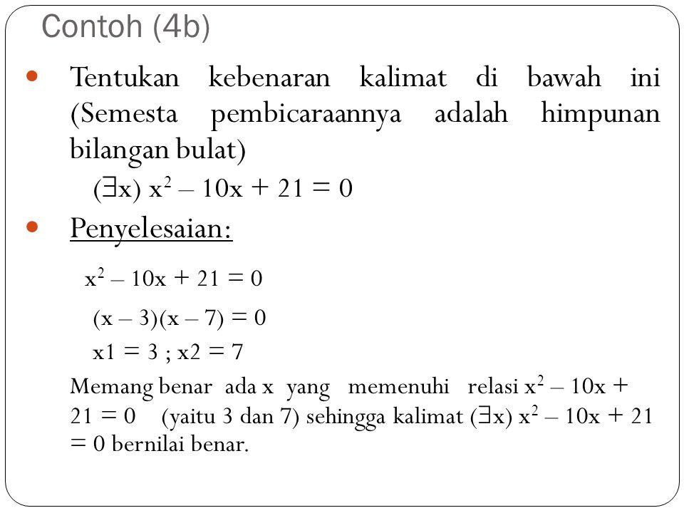 Contoh (4b) Tentukan kebenaran kalimat di bawah ini (Semesta pembicaraannya adalah himpunan bilangan bulat) (  x) x 2 – 10x + 21 = 0 Penyelesaian: x