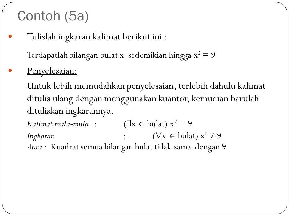 Contoh (5a) Tulislah ingkaran kalimat berikut ini : Terdapatlah bilangan bulat x sedemikian hingga x 2 = 9 Penyelesaian: Untuk lebih memudahkan penyel