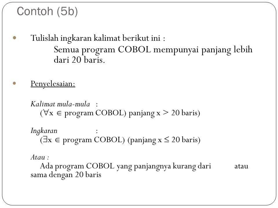 Contoh (5b) Tulislah ingkaran kalimat berikut ini : Semua program COBOL mempunyai panjang lebih dari 20 baris. Penyelesaian: Kalimat mula-mula: (  x