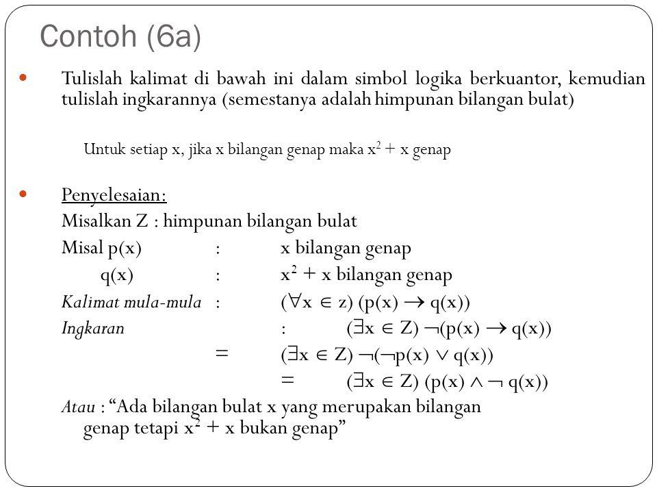 Contoh (6a) Tulislah kalimat di bawah ini dalam simbol logika berkuantor, kemudian tulislah ingkarannya (semestanya adalah himpunan bilangan bulat) Un