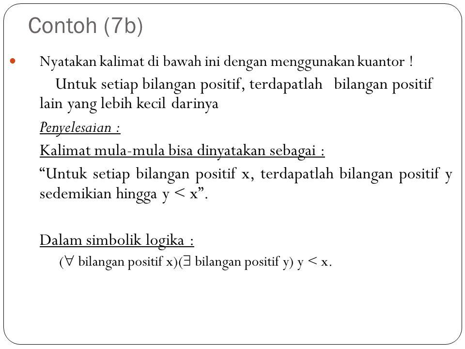 Contoh (7b) Nyatakan kalimat di bawah ini dengan menggunakan kuantor ! Untuk setiap bilangan positif, terdapatlah bilangan positif lain yang lebih kec