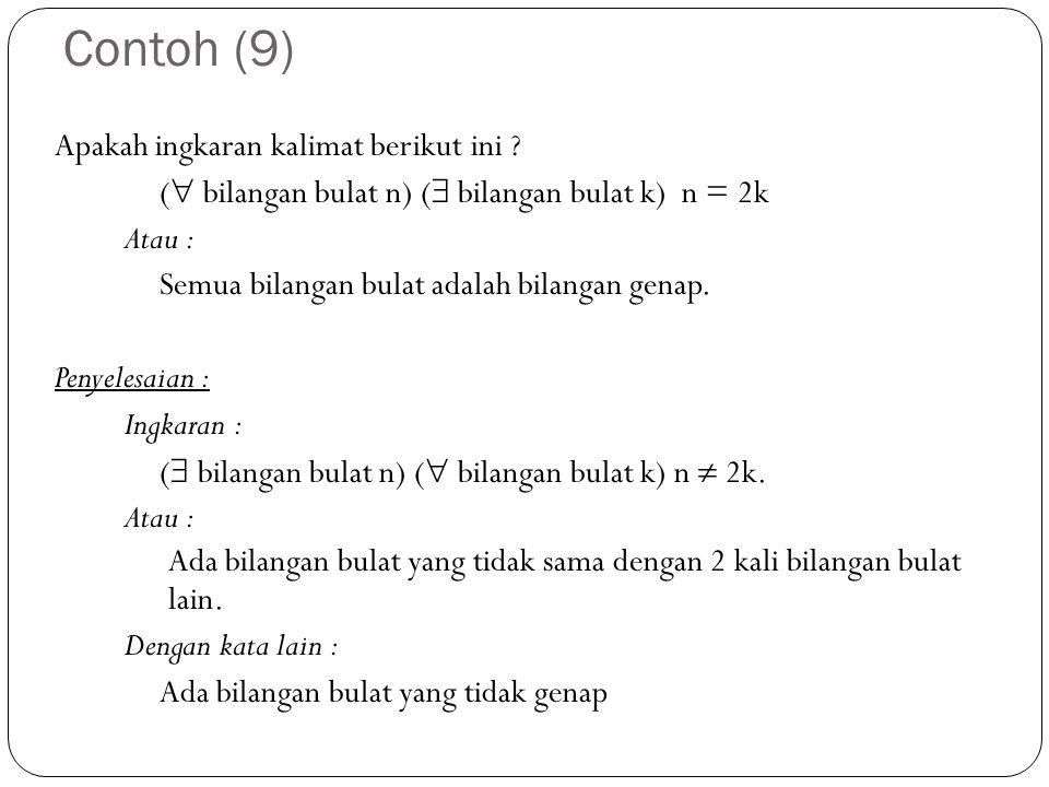 Contoh (9) Apakah ingkaran kalimat berikut ini ? (  bilangan bulat n) (  bilangan bulat k) n = 2k Atau : Semua bilangan bulat adalah bilangan genap.