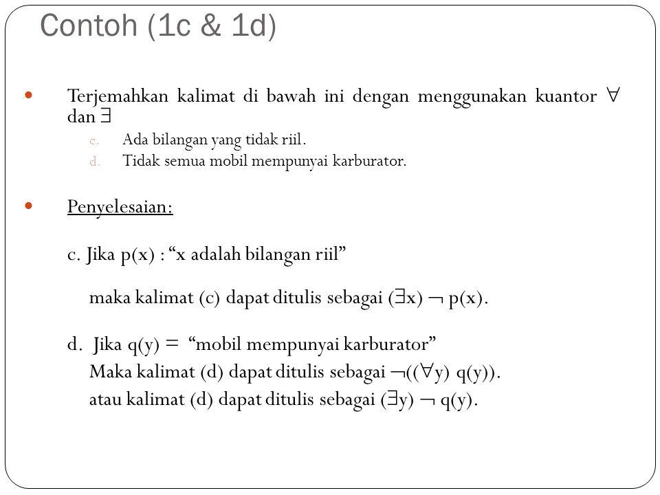 Contoh (2a) Nyatakan bilangan berkuantor di bawah ini dalam bahasa sehari-hari (  bilangan riil x) x 2  0 Penyelesaian: Berikut ini diberikan beberapa cara untuk menyatakannya :  Semua bilangan riil mempunyai kuadrat tak negatif  Setiap bilangan riil mempunyai kuadrat tak negatif  Sembarang bilangan riil mempunyai kuadrat tak negatif  x mempunyai kuadrat tak negatif untuk setiap bilangan riil x  Kuadrat dari sembarang bilangan riil tidaklah negatif.