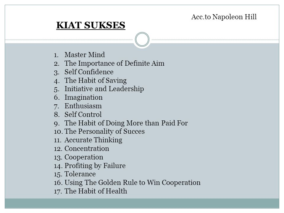 KIAT SUKSES Acc.to Napoleon Hill 1.Master Mind 2.The Importance of Definite Aim 3.Self Confidence 4.The Habit of Saving 5.Initiative and Leadership 6.