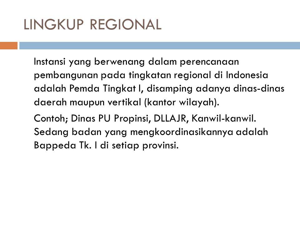 LINGKUP REGIONAL Instansi yang berwenang dalam perencanaan pembangunan pada tingkatan regional di Indonesia adalah Pemda Tingkat I, disamping adanya dinas-dinas daerah maupun vertikal (kantor wilayah).