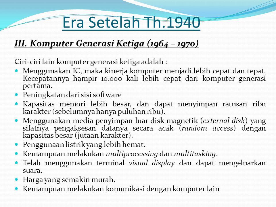 Era Setelah Th.1940 III. Komputer Generasi Ketiga (1964 – 1970) Ciri-ciri lain komputer generasi ketiga adalah : Menggunakan IC, maka kinerja komputer