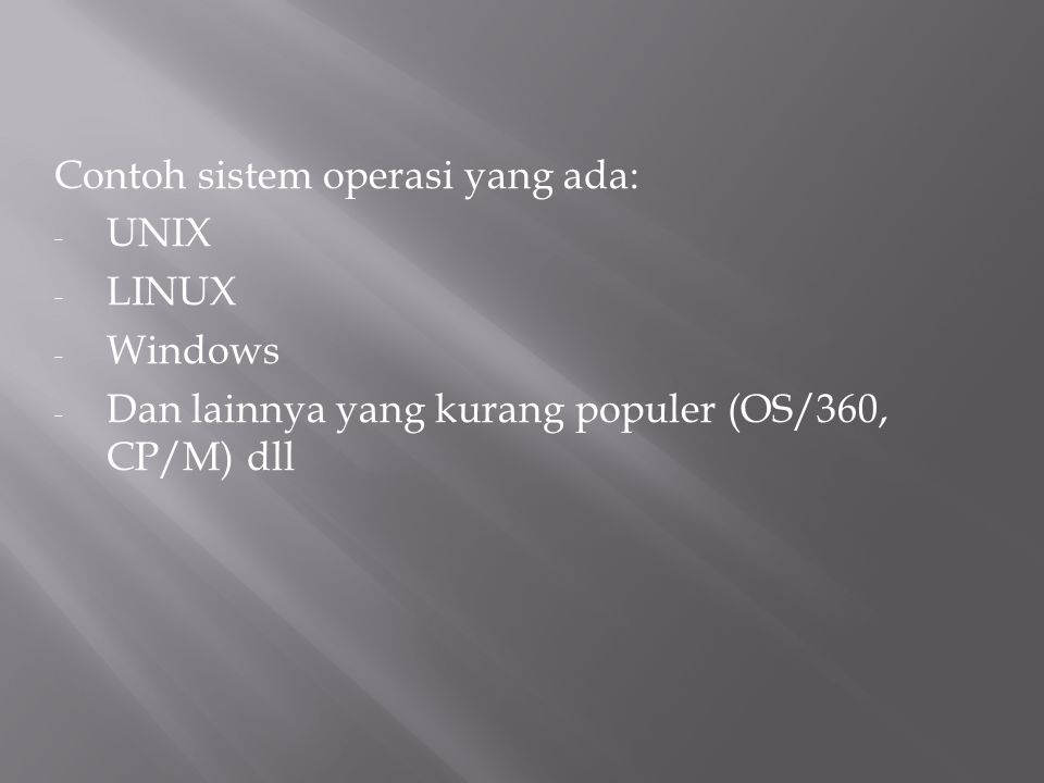 Contoh sistem operasi yang ada: - UNIX - LINUX - Windows - Dan lainnya yang kurang populer (OS/360, CP/M) dll