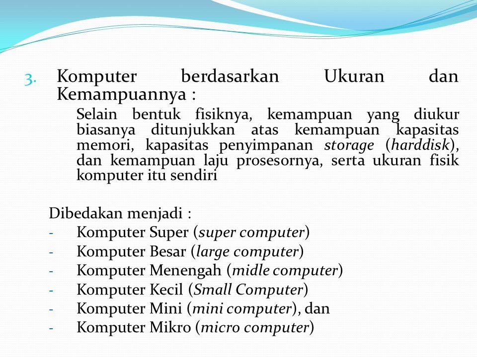 3. Komputer berdasarkan Ukuran dan Kemampuannya : Selain bentuk fisiknya, kemampuan yang diukur biasanya ditunjukkan atas kemampuan kapasitas memori,