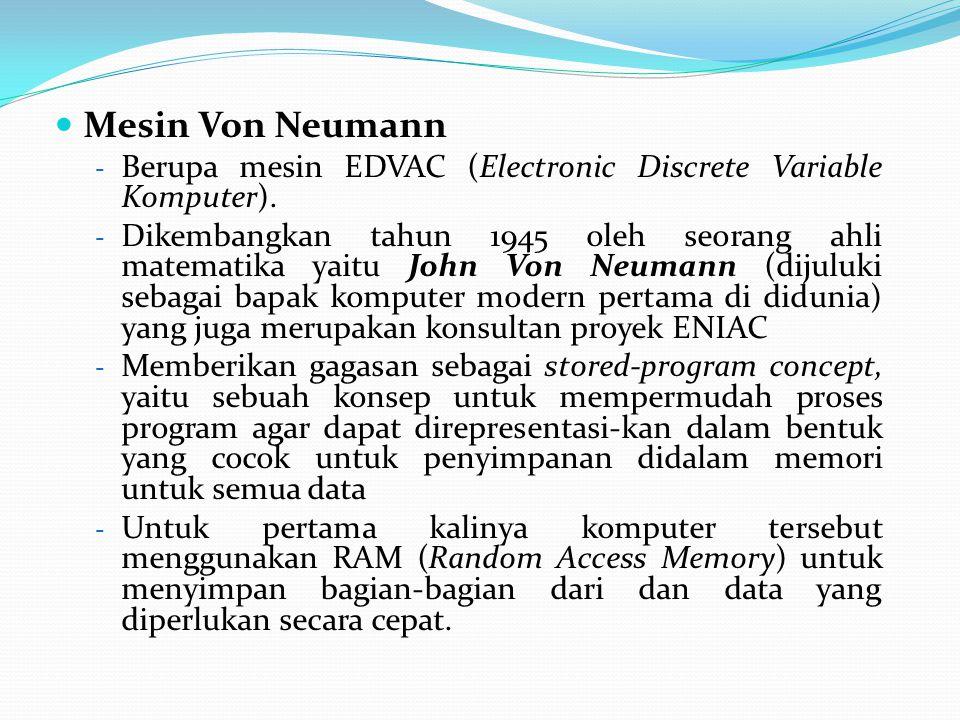 Mesin Von Neumann - Berupa mesin EDVAC (Electronic Discrete Variable Komputer). - Dikembangkan tahun 1945 oleh seorang ahli matematika yaitu John Von