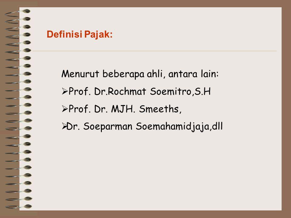 Definisi Pajak: Menurut beberapa ahli, antara lain:  Prof. Dr.Rochmat Soemitro,S.H  Prof. Dr. MJH. Smeeths,  Dr. Soeparman Soemahamidjaja,dll