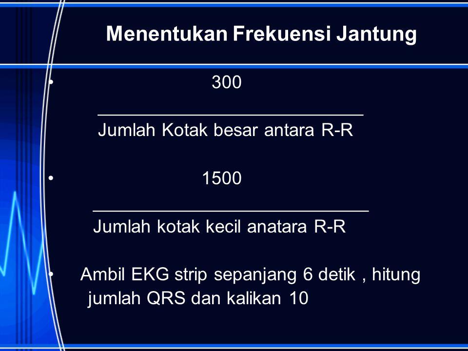 Menentukan Frekuensi Jantung 300 __________________________ Jumlah Kotak besar antara R-R 1500 ___________________________ Jumlah kotak kecil anatara R-R Ambil EKG strip sepanjang 6 detik, hitung jumlah QRS dan kalikan 10