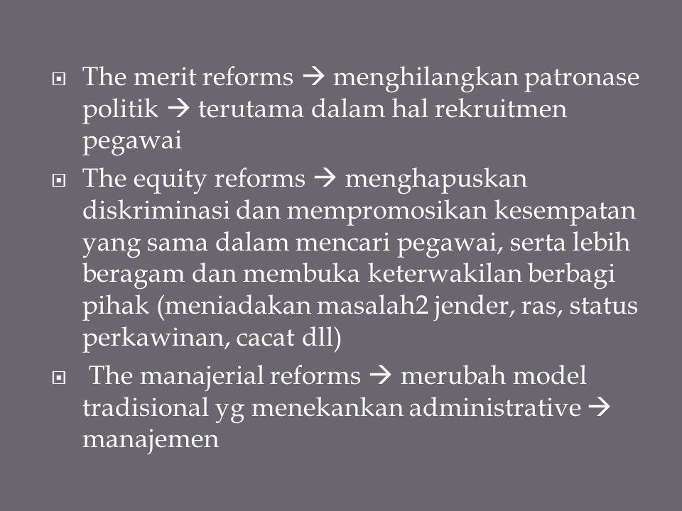  The merit reforms  menghilangkan patronase politik  terutama dalam hal rekruitmen pegawai  The equity reforms  menghapuskan diskriminasi dan mem