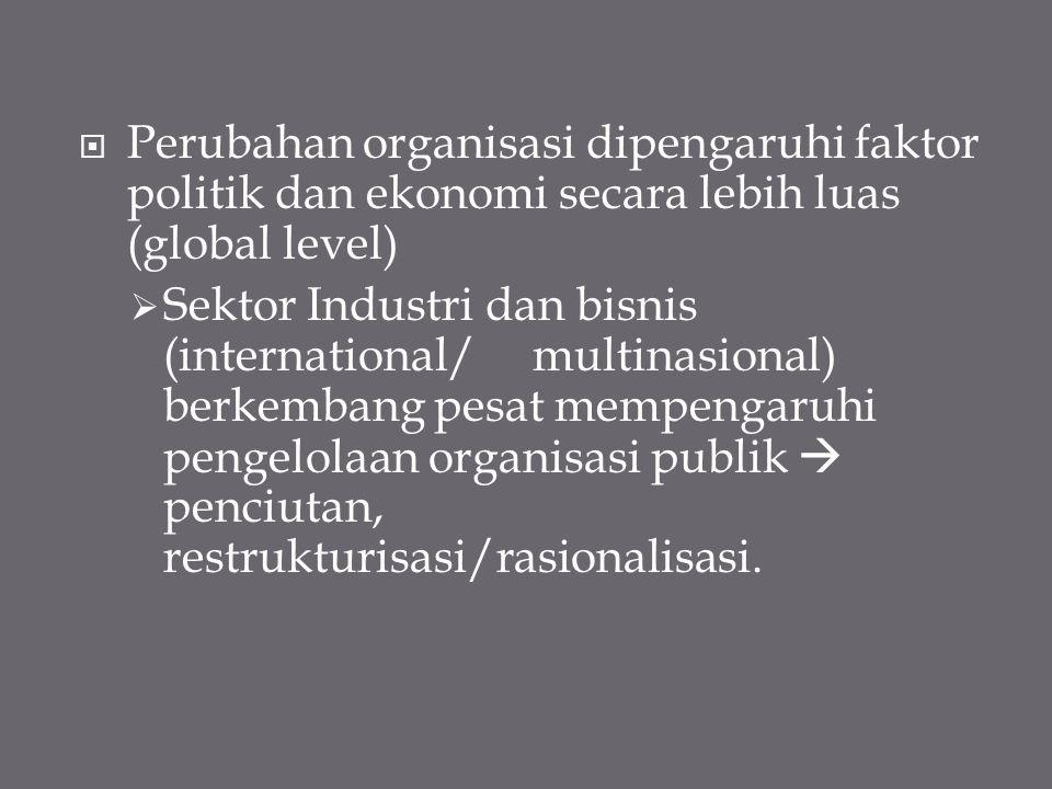  Perubahan organisasi dipengaruhi faktor politik dan ekonomi secara lebih luas (global level)  Sektor Industri dan bisnis (international/ multinasio