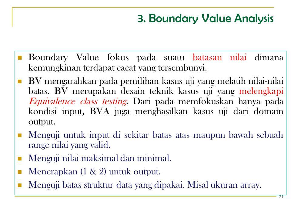 3. Boundary Value Analysis Boundary Value fokus pada suatu batasan nilai dimana kemungkinan terdapat cacat yang tersembunyi. BV mengarahkan pada pemil