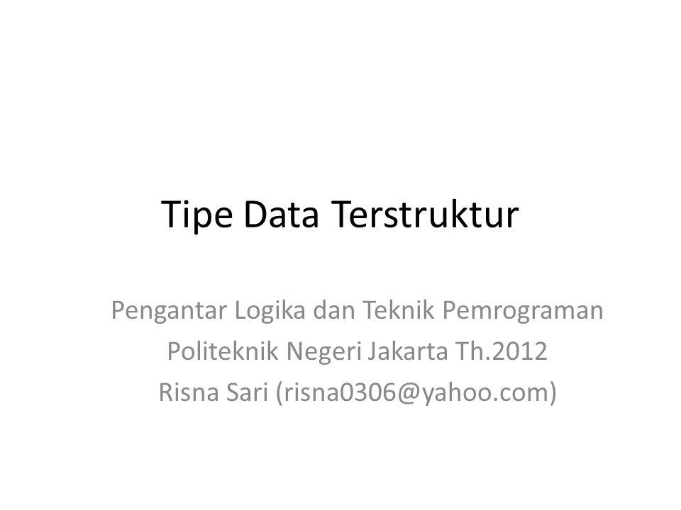 Tipe Data Terstruktur Pengantar Logika dan Teknik Pemrograman Politeknik Negeri Jakarta Th.2012 Risna Sari (risna0306@yahoo.com)