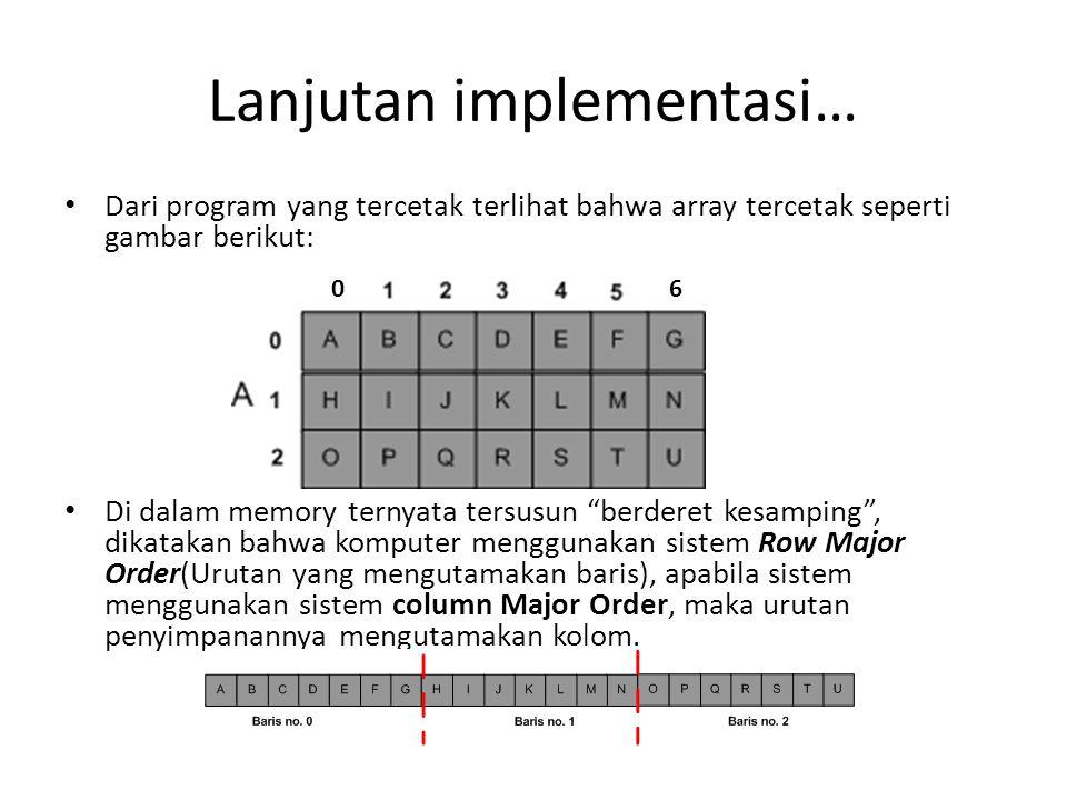 Lanjutan implementasi… Dari program yang tercetak terlihat bahwa array tercetak seperti gambar berikut: Di dalam memory ternyata tersusun berderet kesamping , dikatakan bahwa komputer menggunakan sistem Row Major Order(Urutan yang mengutamakan baris), apabila sistem menggunakan sistem column Major Order, maka urutan penyimpanannya mengutamakan kolom.