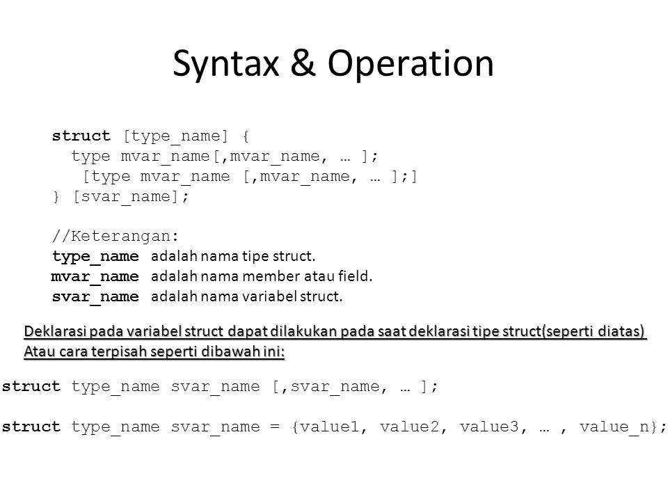 Syntax & Operation struct [type_name] { type mvar_name[,mvar_name, … ]; [type mvar_name [,mvar_name, … ];] } [svar_name]; //Keterangan: type_name adalah nama tipe struct.
