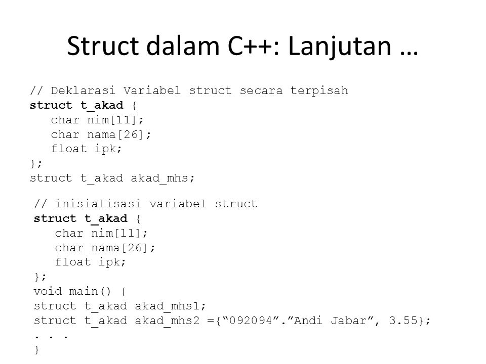 Struct dalam C++: Lanjutan … // Deklarasi Variabel struct secara terpisah struct t_akad { char nim[11]; char nama[26]; float ipk; }; struct t_akad akad_mhs; // inisialisasi variabel struct struct t_akad { char nim[11]; char nama[26]; float ipk; }; void main() { struct t_akad akad_mhs1; struct t_akad akad_mhs2 ={ 092094 . Andi Jabar , 3.55};...