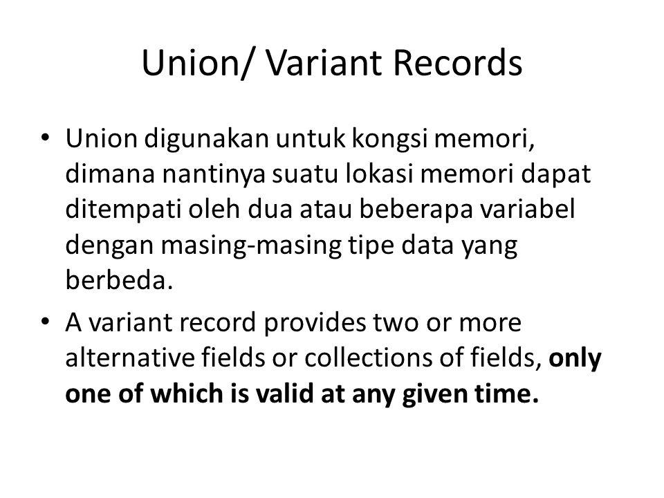 Union/ Variant Records Union digunakan untuk kongsi memori, dimana nantinya suatu lokasi memori dapat ditempati oleh dua atau beberapa variabel dengan masing-masing tipe data yang berbeda.