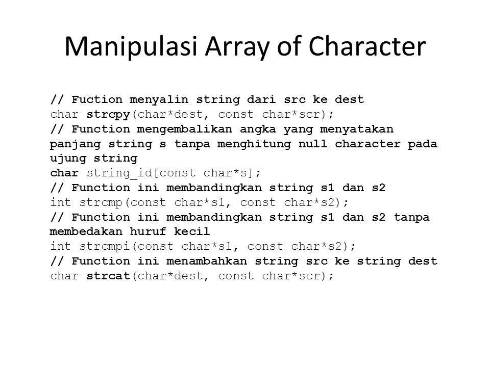 Manipulasi Array of Character // Fuction menyalin string dari src ke dest char strcpy(char*dest, const char*scr); // Function mengembalikan angka yang menyatakan panjang string s tanpa menghitung null character pada ujung string char string_id[const char*s]; // Function ini membandingkan string s1 dan s2 int strcmp(const char*s1, const char*s2); // Function ini membandingkan string s1 dan s2 tanpa membedakan huruf kecil int strcmpi(const char*s1, const char*s2); // Function ini menambahkan string src ke string dest char strcat(char*dest, const char*scr);