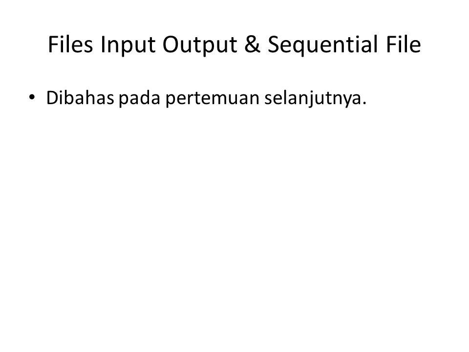 Files Input Output & Sequential File Dibahas pada pertemuan selanjutnya.