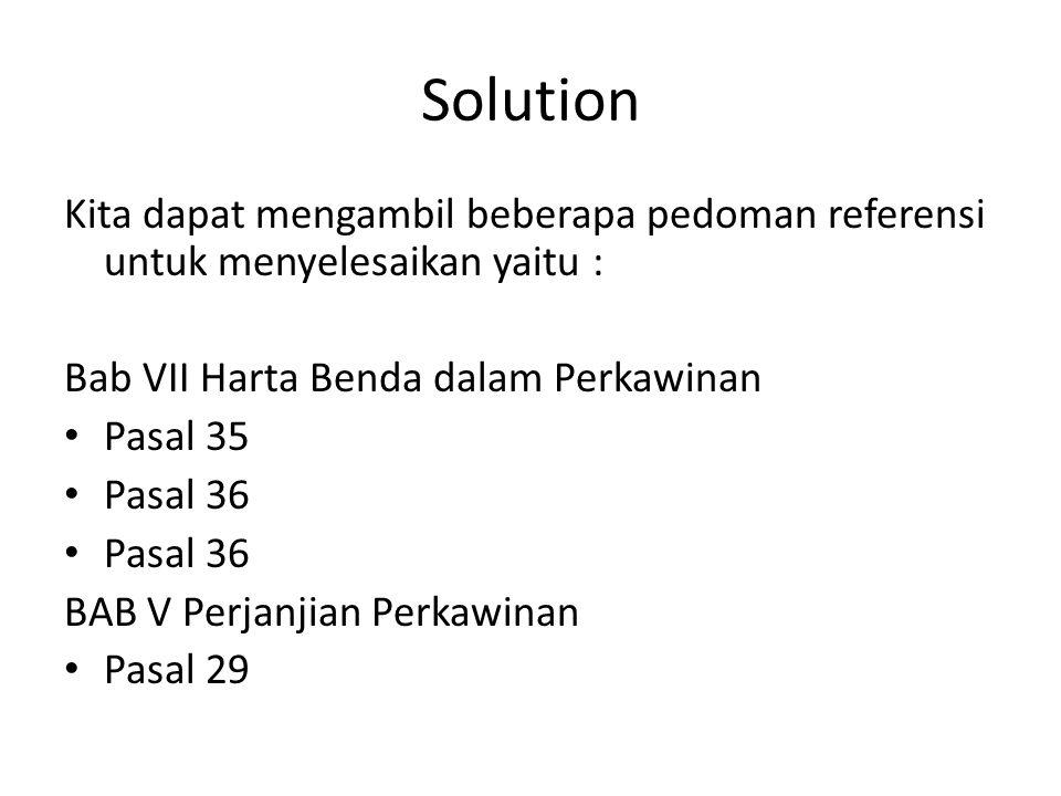 Solution Kita dapat mengambil beberapa pedoman referensi untuk menyelesaikan yaitu : Bab VII Harta Benda dalam Perkawinan Pasal 35 Pasal 36 BAB V Perjanjian Perkawinan Pasal 29