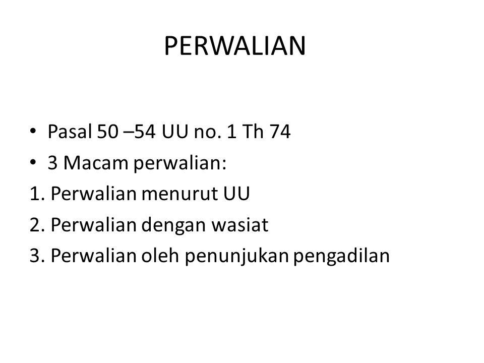 PERWALIAN Pasal 50 –54 UU no. 1 Th 74 3 Macam perwalian: 1. Perwalian menurut UU 2. Perwalian dengan wasiat 3. Perwalian oleh penunjukan pengadilan