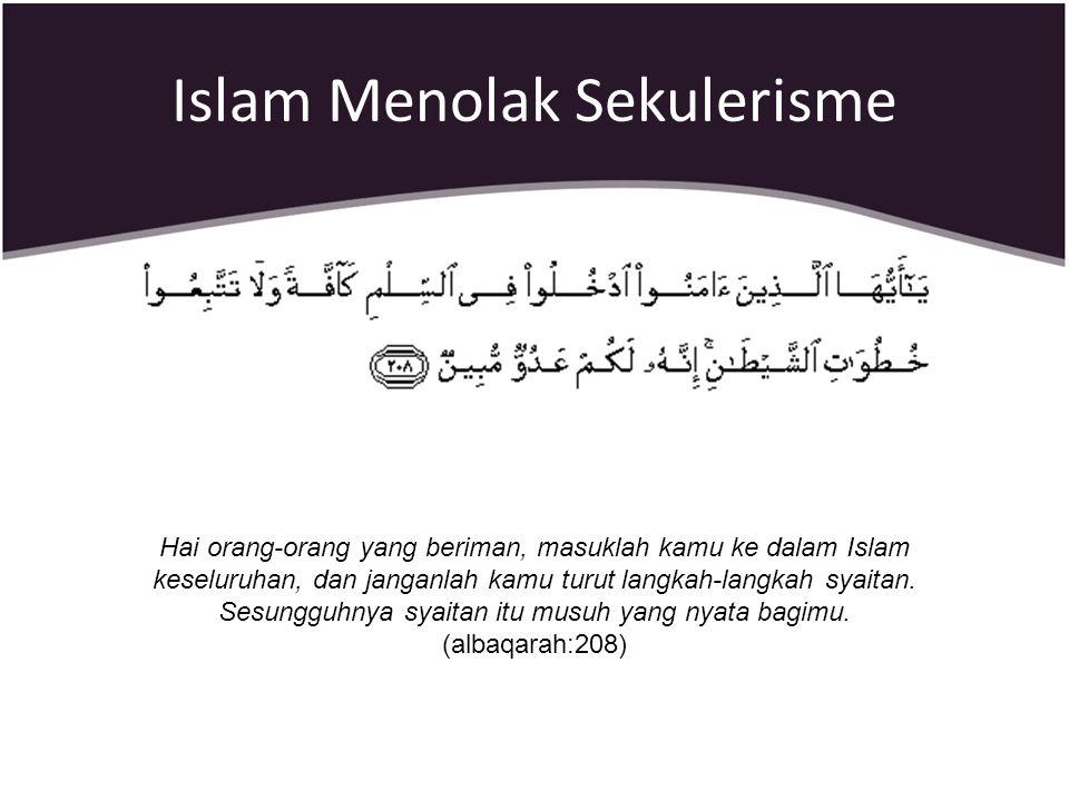 Islam Menolak Sekulerisme Hai orang-orang yang beriman, masuklah kamu ke dalam Islam keseluruhan, dan janganlah kamu turut langkah-langkah syaitan. Se