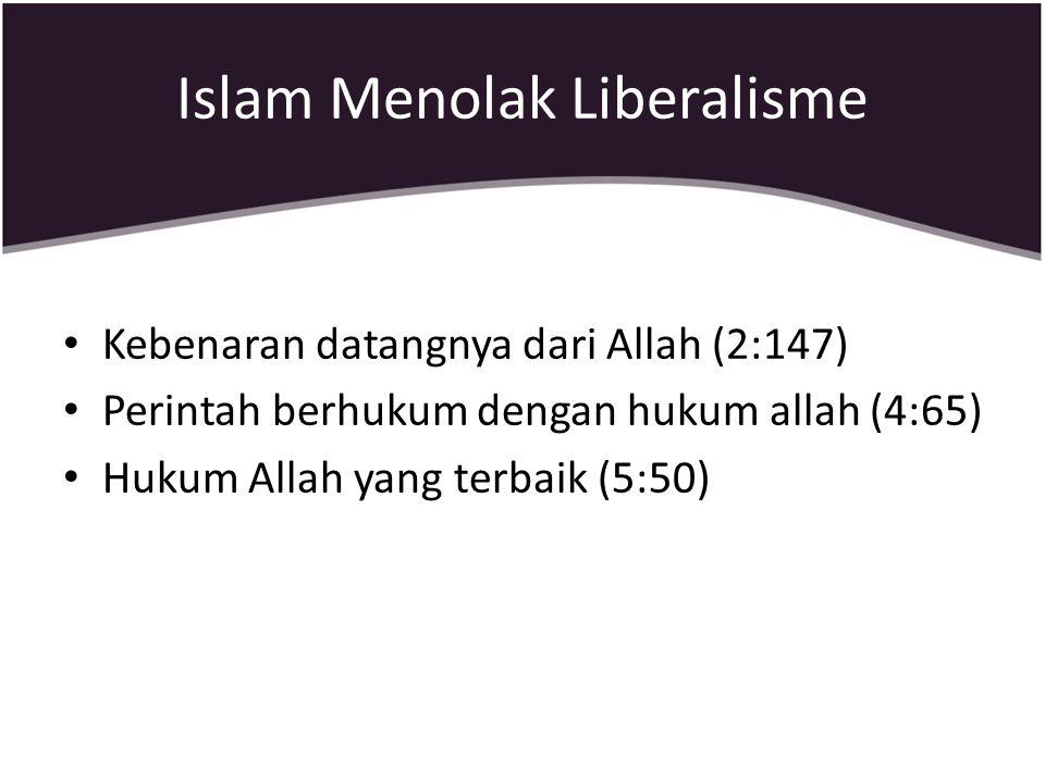 Islam Menolak Liberalisme Kebenaran datangnya dari Allah (2:147) Perintah berhukum dengan hukum allah (4:65) Hukum Allah yang terbaik (5:50)