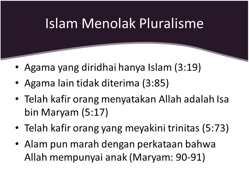 Islam Menolak Pluralisme Agama yang diridhai hanya Islam (3:19) Agama lain tidak diterima (3:85) Telah kafir orang menyatakan Allah adalah Isa bin Mar