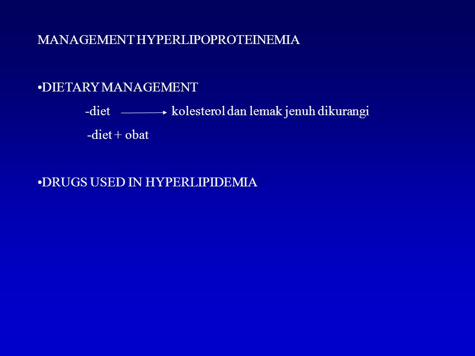 MANAGEMENT HYPERLIPOPROTEINEMIA DIETARY MANAGEMENT -diet kolesterol dan lemak jenuh dikurangi -diet + obat DRUGS USED IN HYPERLIPIDEMIA