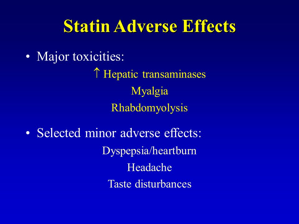Statin Adverse Effects Major toxicities:  Hepatic transaminases Myalgia Rhabdomyolysis Selected minor adverse effects: Dyspepsia/heartburn Headache T