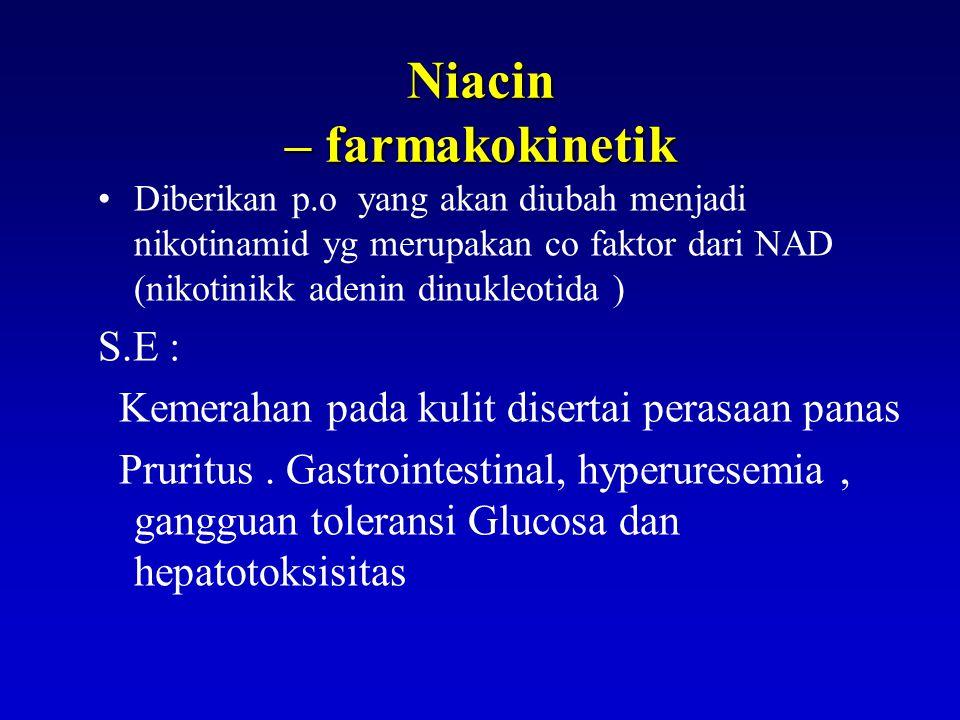Niacin – farmakokinetik Diberikan p.o yang akan diubah menjadi nikotinamid yg merupakan co faktor dari NAD (nikotinikk adenin dinukleotida ) S.E : Kemerahan pada kulit disertai perasaan panas Pruritus.