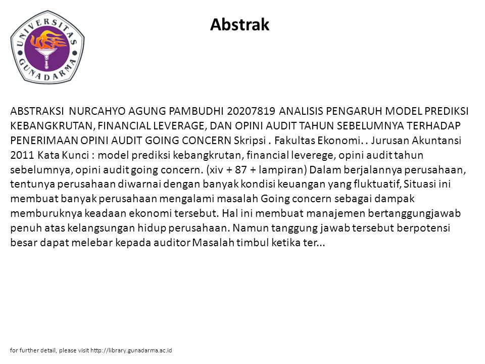 Abstrak ABSTRAKSI NURCAHYO AGUNG PAMBUDHI 20207819 ANALISIS PENGARUH MODEL PREDIKSI KEBANGKRUTAN, FINANCIAL LEVERAGE, DAN OPINI AUDIT TAHUN SEBELUMNYA TERHADAP PENERIMAAN OPINI AUDIT GOING CONCERN Skripsi.