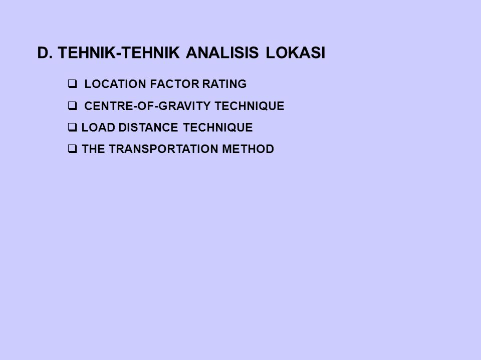D. TEHNIK-TEHNIK ANALISIS LOKASI  LOCATION FACTOR RATING  CENTRE-OF-GRAVITY TECHNIQUE  LOAD DISTANCE TECHNIQUE  THE TRANSPORTATION METHOD