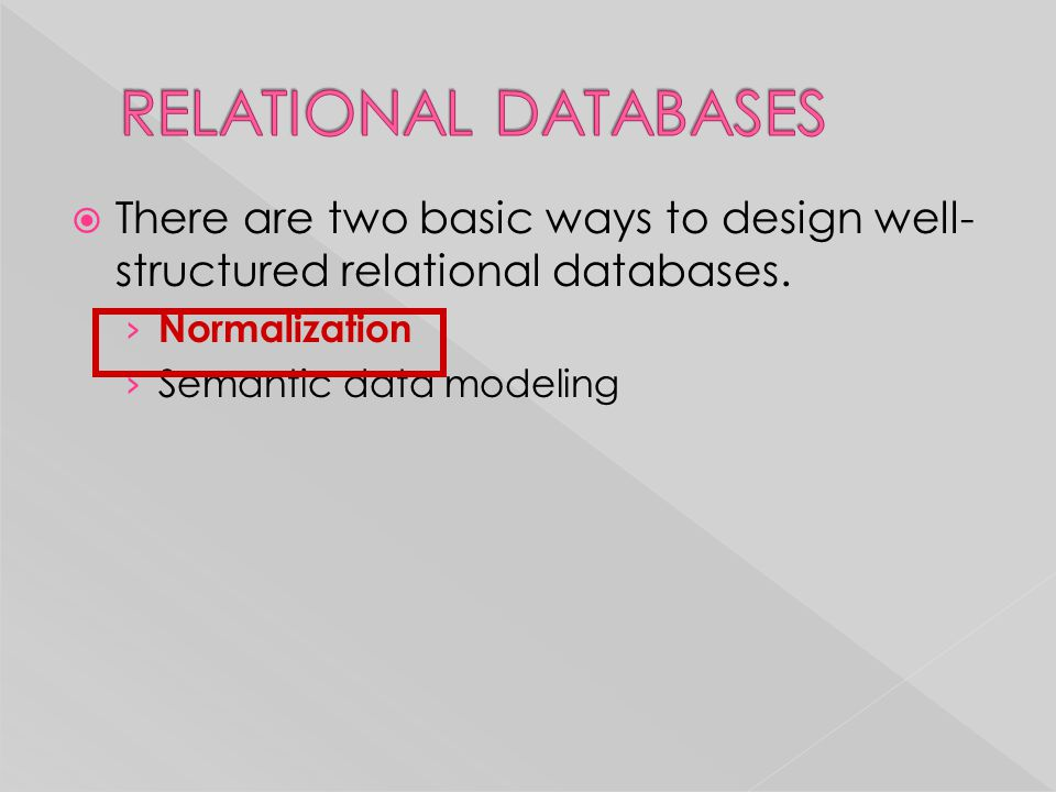  There are two basic ways to design well- structured relational databases. › Normalization › Semantic data modeling