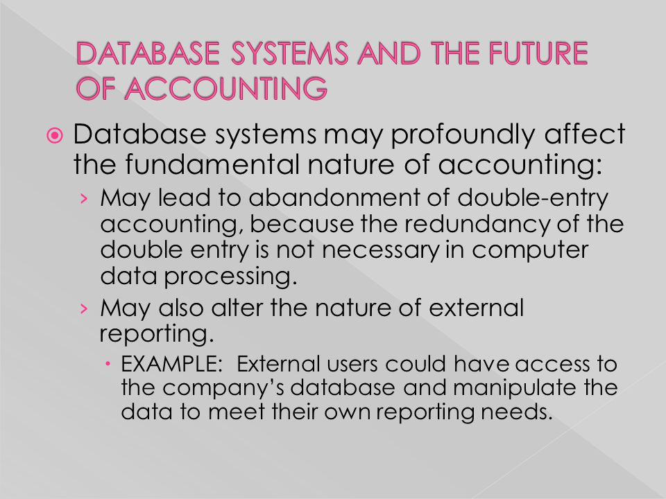  Database systems may profoundly affect the fundamental nature of accounting: › May lead to abandonment of double-entry accounting, because the redun