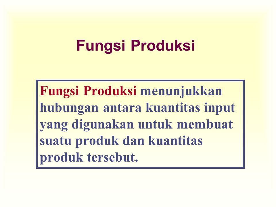 Fungsi Produksi Fungsi Produksi menunjukkan hubungan antara kuantitas input yang digunakan untuk membuat suatu produk dan kuantitas produk tersebut.