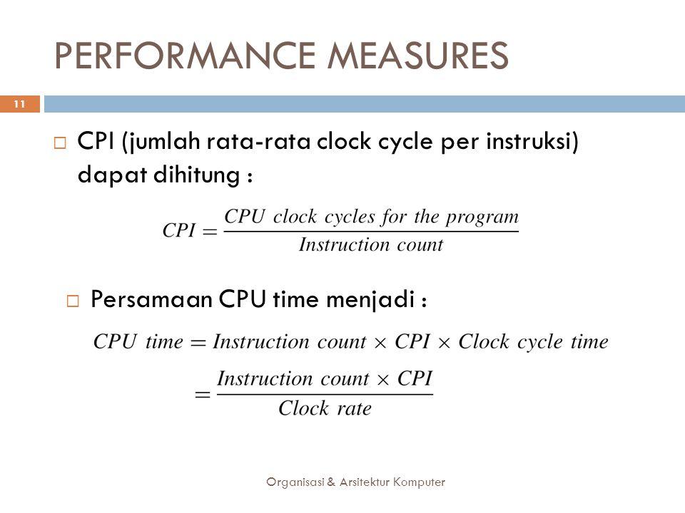 PERFORMANCE MEASURES Organisasi & Arsitektur Komputer 11  CPI (jumlah rata-rata clock cycle per instruksi) dapat dihitung :  Persamaan CPU time menj